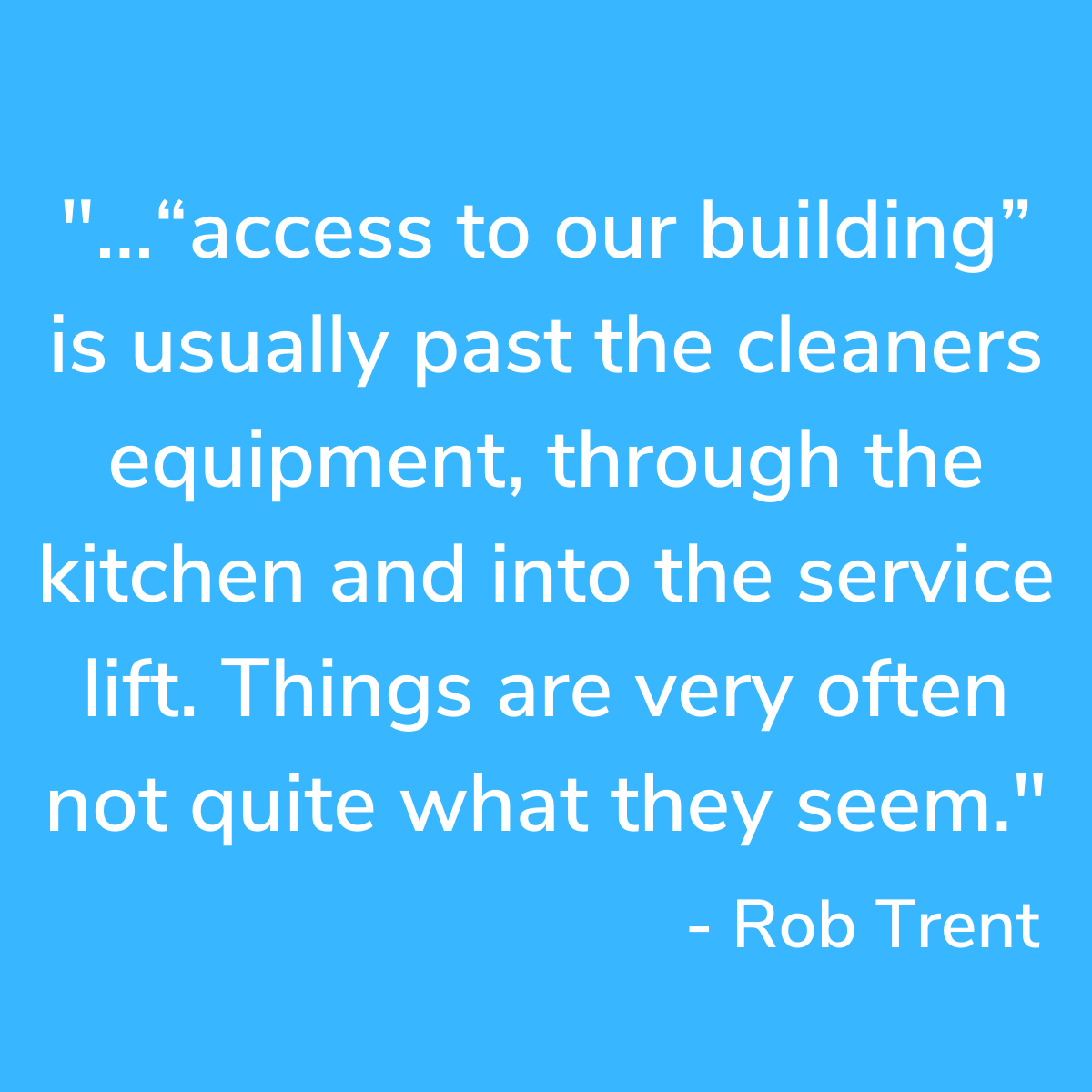"A blue, square background with a quote from Rob Trent saying ""...""access to our building"" is usually past the cleaners equipment, through the kitchen and into the service lift. Things are very often not quite what they seem."""